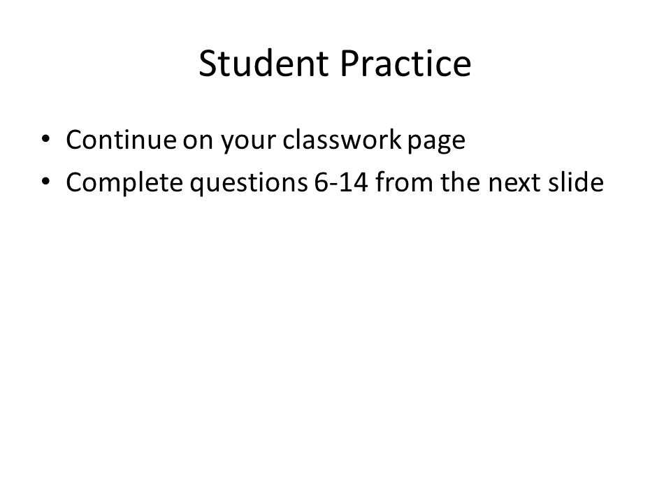 Student Practice Continue on your classwork page Complete questions 6-14 from the next slide
