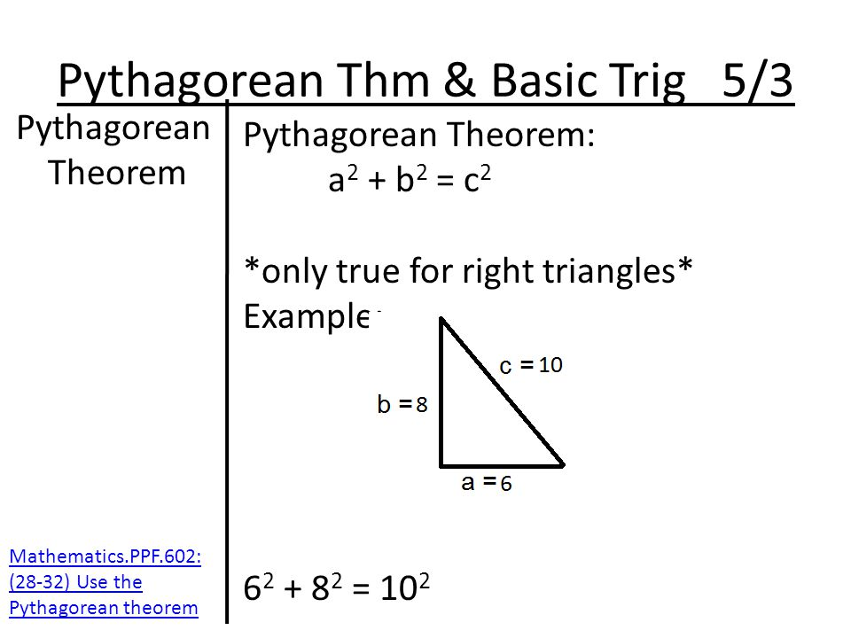 Pythagorean Thm & Basic Trig 5/3 Pythagorean Theorem Pythagorean Theorem: a 2 + b 2 = c 2 *only true for right triangles* Example: 6 2 + 8 2 = 10 2 Mathematics.PPF.602: (28-32) Use the Pythagorean theorem