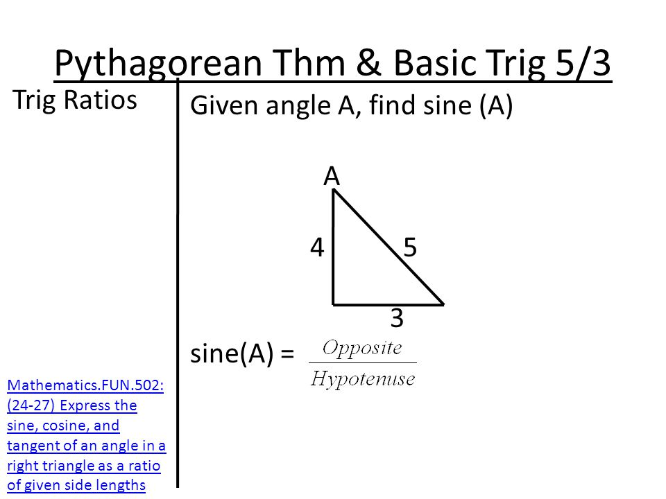 Pythagorean Thm & Basic Trig 5/3 Trig Ratios Given angle A, find sine (A) A 4 5 3 sine(A) = Mathematics.FUN.502: (24-27) Express the sine, cosine, and tangent of an angle in a right triangle as a ratio of given side lengths