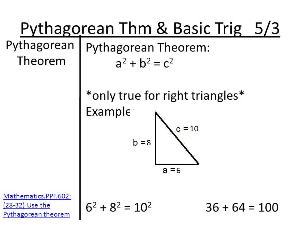 Pythagorean Thm & Basic Trig 5/3 Pythagorean Theorem Pythagorean Theorem: a 2 + b 2 = c 2 *only true for right triangles* Example: 6 2 + 8 2 = 10 2 36 + 64 = 100 Mathematics.PPF.602: (28-32) Use the Pythagorean theorem