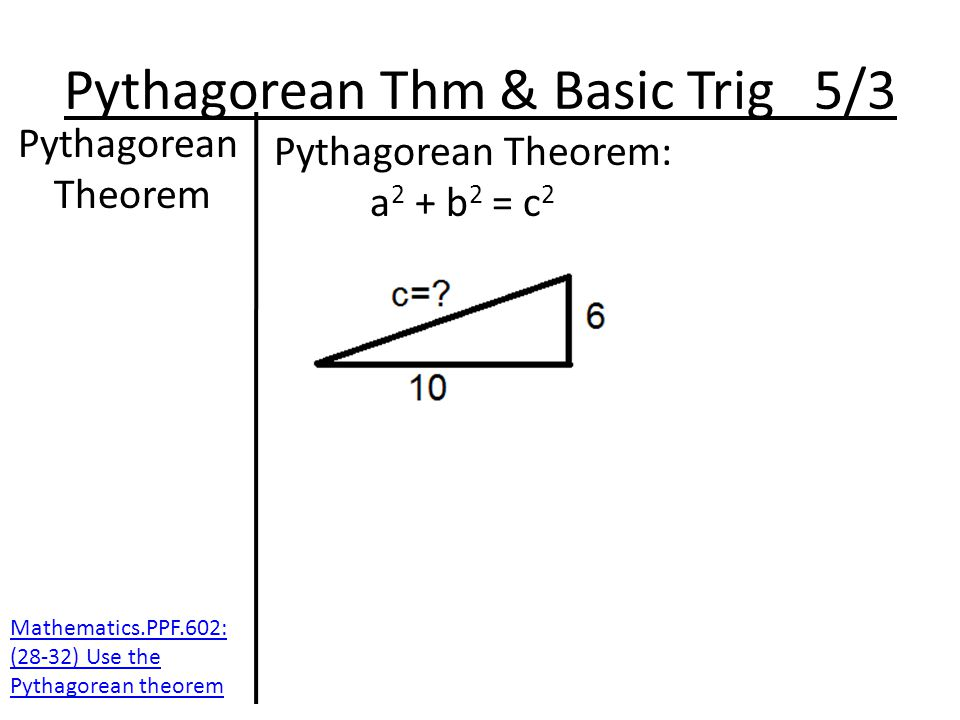 Pythagorean Thm & Basic Trig 5/3 Pythagorean Theorem Pythagorean Theorem: a 2 + b 2 = c 2 Mathematics.PPF.602: (28-32) Use the Pythagorean theorem