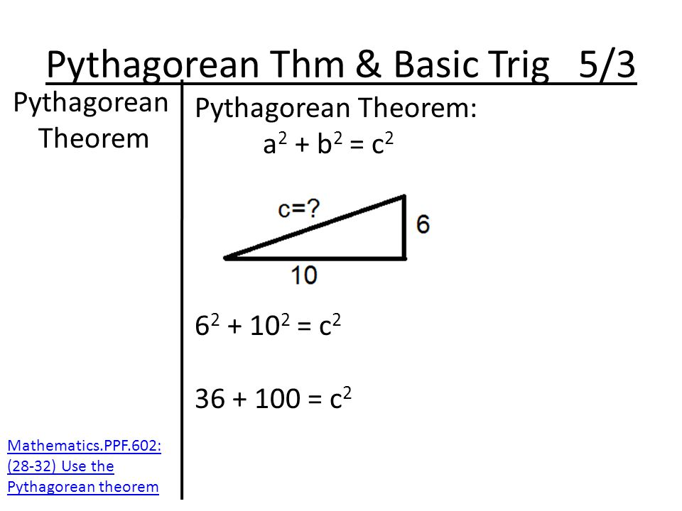 Pythagorean Thm & Basic Trig 5/3 Pythagorean Theorem Pythagorean Theorem: a 2 + b 2 = c 2 6 2 + 10 2 = c 2 36 + 100 = c 2 Mathematics.PPF.602: (28-32) Use the Pythagorean theorem
