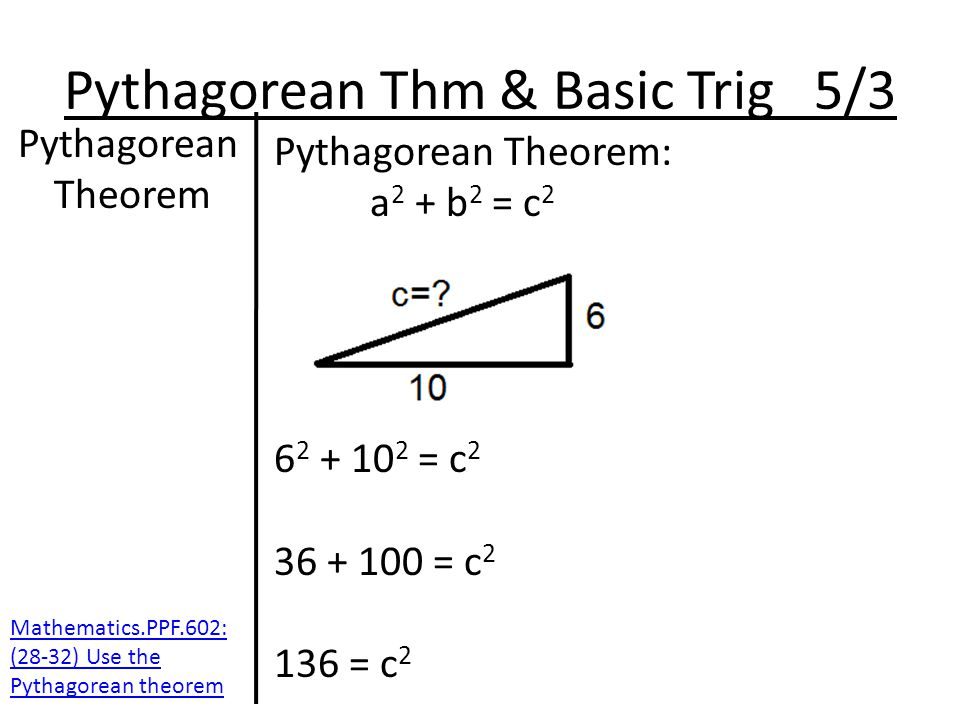 Pythagorean Thm & Basic Trig 5/3 Pythagorean Theorem Pythagorean Theorem: a 2 + b 2 = c 2 6 2 + 10 2 = c 2 36 + 100 = c 2 136 = c 2 Mathematics.PPF.602: (28-32) Use the Pythagorean theorem