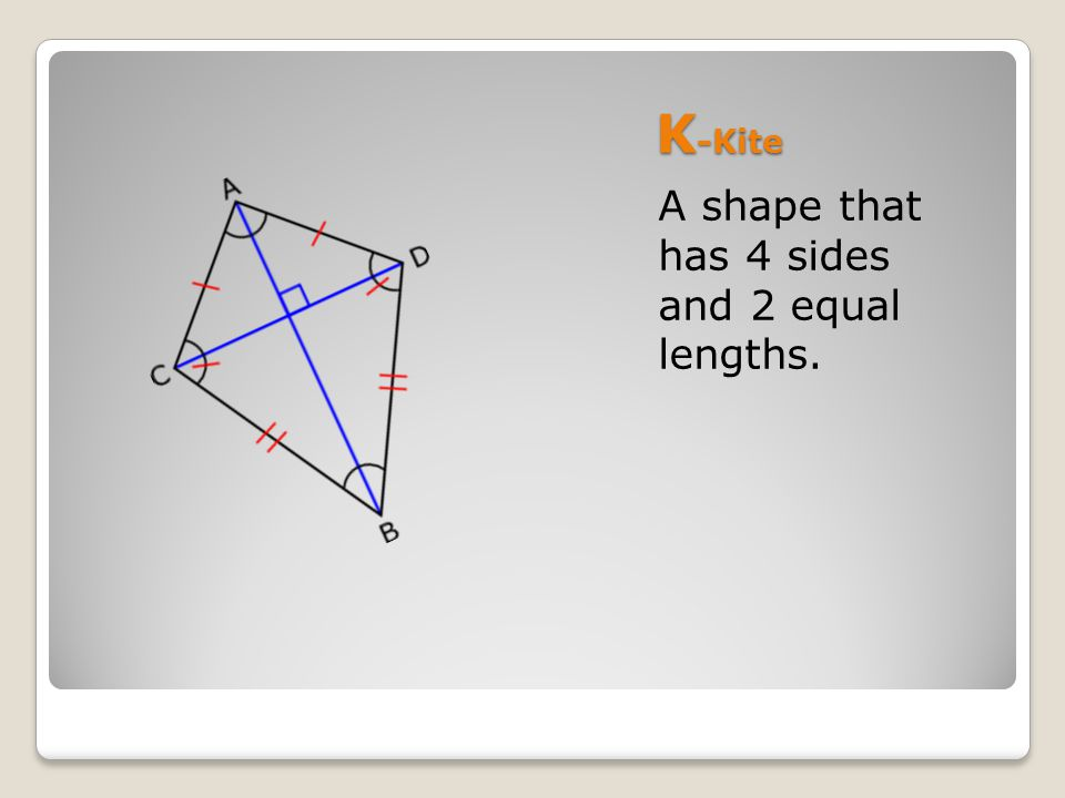 K -Kite A shape that has 4 sides and 2 equal lengths.