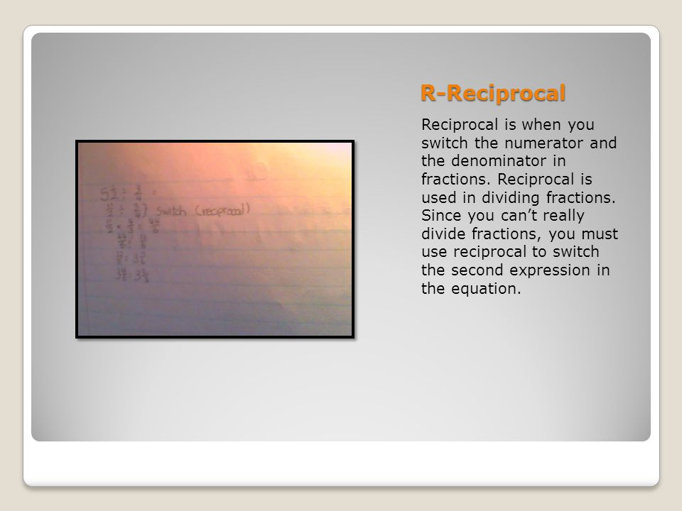 R-Reciprocal Reciprocal is when you switch the numerator and the denominator in fractions.