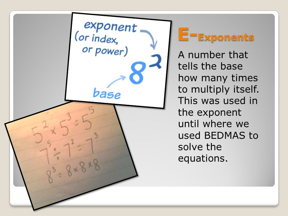 E- Exponents A number that tells the base how many times to multiply itself.