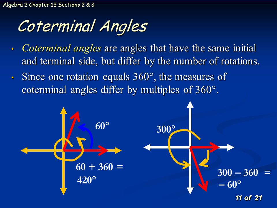 11 of 21 Algebra 2 Chapter 13 Sections 2 & 3 Coterminal angles are angles that have the same initial and terminal side, but differ by the number of ro