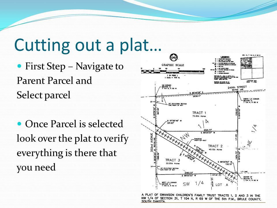 Cutting out a plat… First Step – Navigate to Parent Parcel and Select parcel Once Parcel is selected look over the plat to verify everything is there