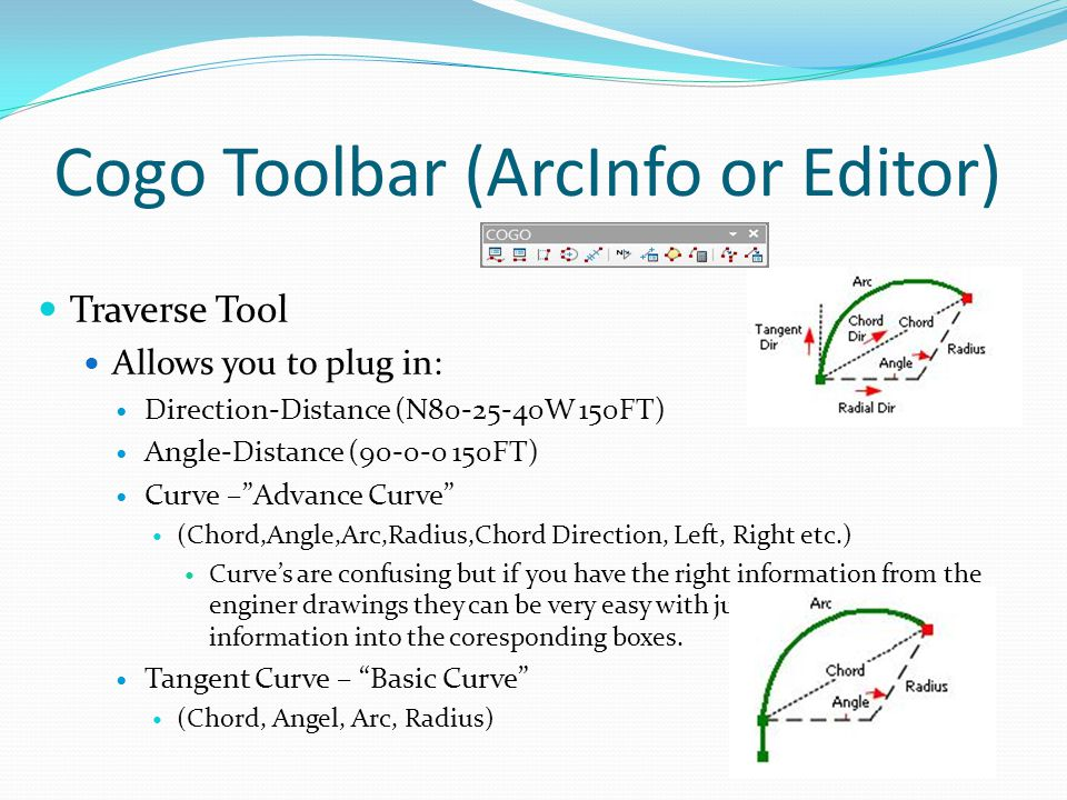 Cogo Toolbar (ArcInfo or Editor) Traverse Tool Allows you to plug in: Direction-Distance (N80-25-40W 150FT) Angle-Distance (90-0-0 150FT) Curve – Advance Curve (Chord,Angle,Arc,Radius,Chord Direction, Left, Right etc.) Curve's are confusing but if you have the right information from the enginer drawings they can be very easy with just plugging the information into the coresponding boxes.