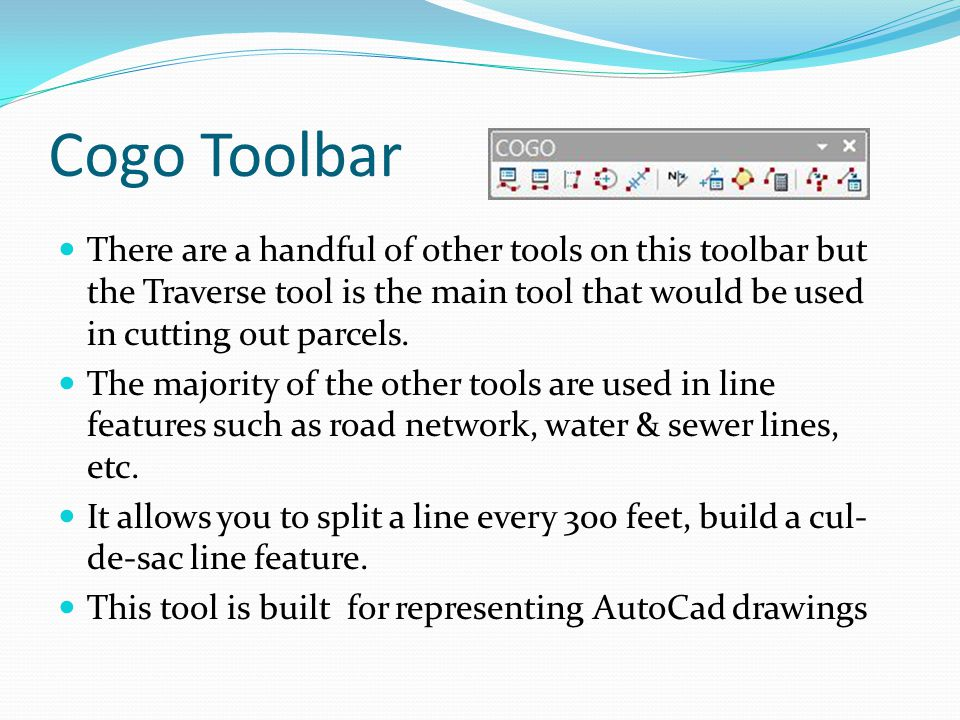 Cogo Toolbar There are a handful of other tools on this toolbar but the Traverse tool is the main tool that would be used in cutting out parcels. The
