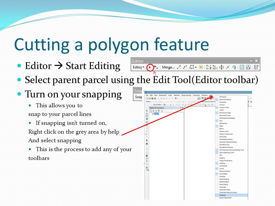Cutting a polygon feature Editor  Start Editing Select parent parcel using the Edit Tool(Editor toolbar) Turn on your snapping This allows you to snap to your parcel lines If snapping isn't turned on, Right click on the grey area by help And select snapping This is the process to add any of your toolbars
