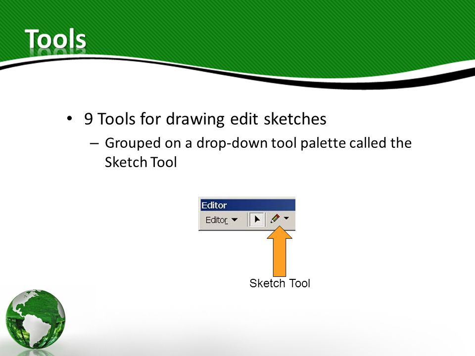 9 Tools for drawing edit sketches – Grouped on a drop-down tool palette called the Sketch Tool Sketch Tool