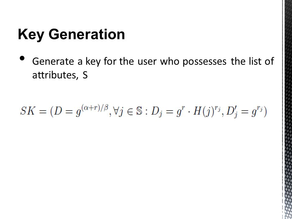 Key Generation Generate a key for the user who possesses the list of attributes, S