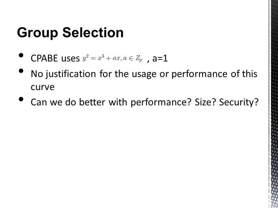 Group Selection CPABE uses, a=1 No justification for the usage or performance of this curve Can we do better with performance.