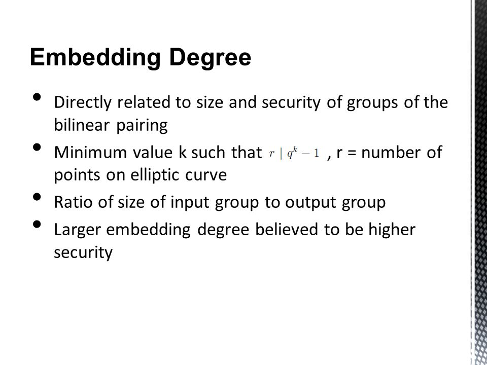 Embedding Degree Directly related to size and security of groups of the bilinear pairing Minimum value k such that, r = number of points on elliptic curve Ratio of size of input group to output group Larger embedding degree believed to be higher security