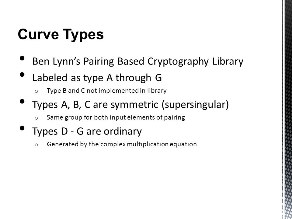 Curve Types Ben Lynn's Pairing Based Cryptography Library Labeled as type A through G o Type B and C not implemented in library Types A, B, C are symmetric (supersingular) o Same group for both input elements of pairing Types D - G are ordinary o Generated by the complex multiplication equation