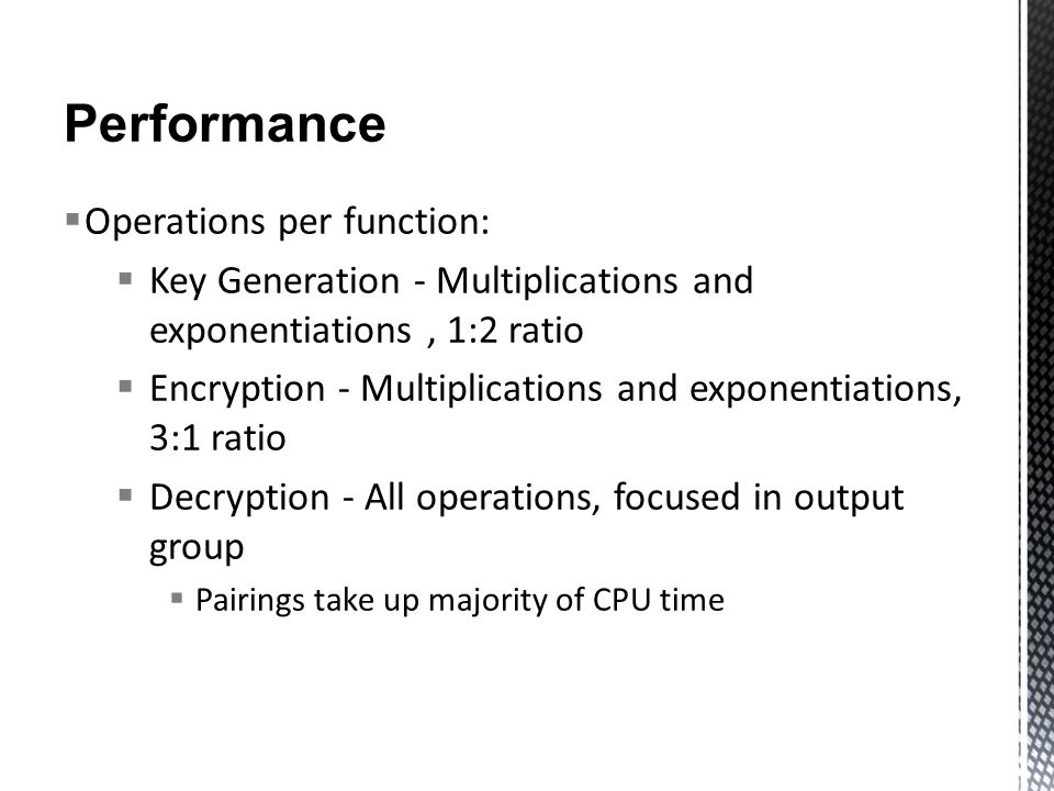 Performance  Operations per function:  Key Generation - Multiplications and exponentiations, 1:2 ratio  Encryption - Multiplications and exponentiations, 3:1 ratio  Decryption - All operations, focused in output group  Pairings take up majority of CPU time