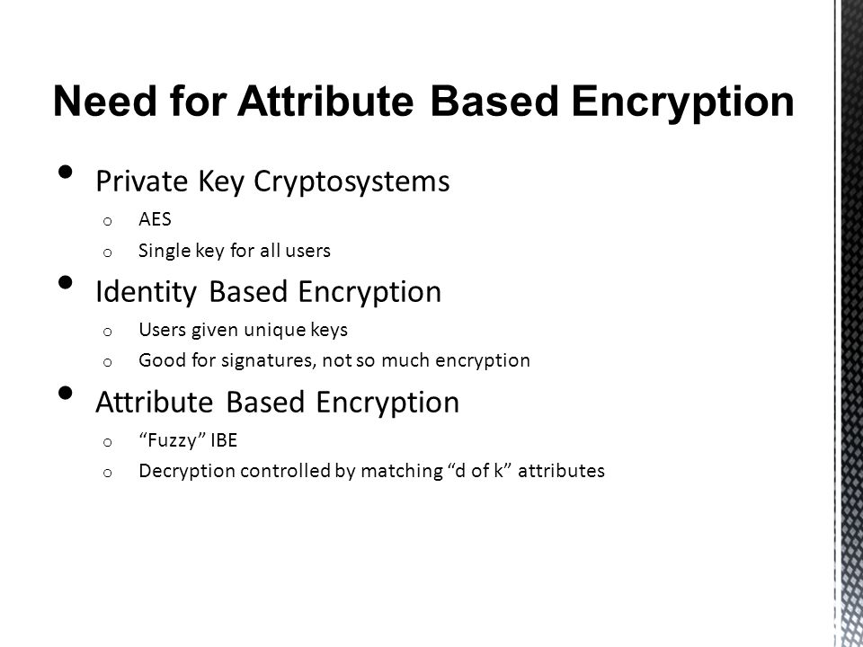 Need for Attribute Based Encryption Private Key Cryptosystems o AES o Single key for all users Identity Based Encryption o Users given unique keys o Good for signatures, not so much encryption Attribute Based Encryption o Fuzzy IBE o Decryption controlled by matching d of k attributes
