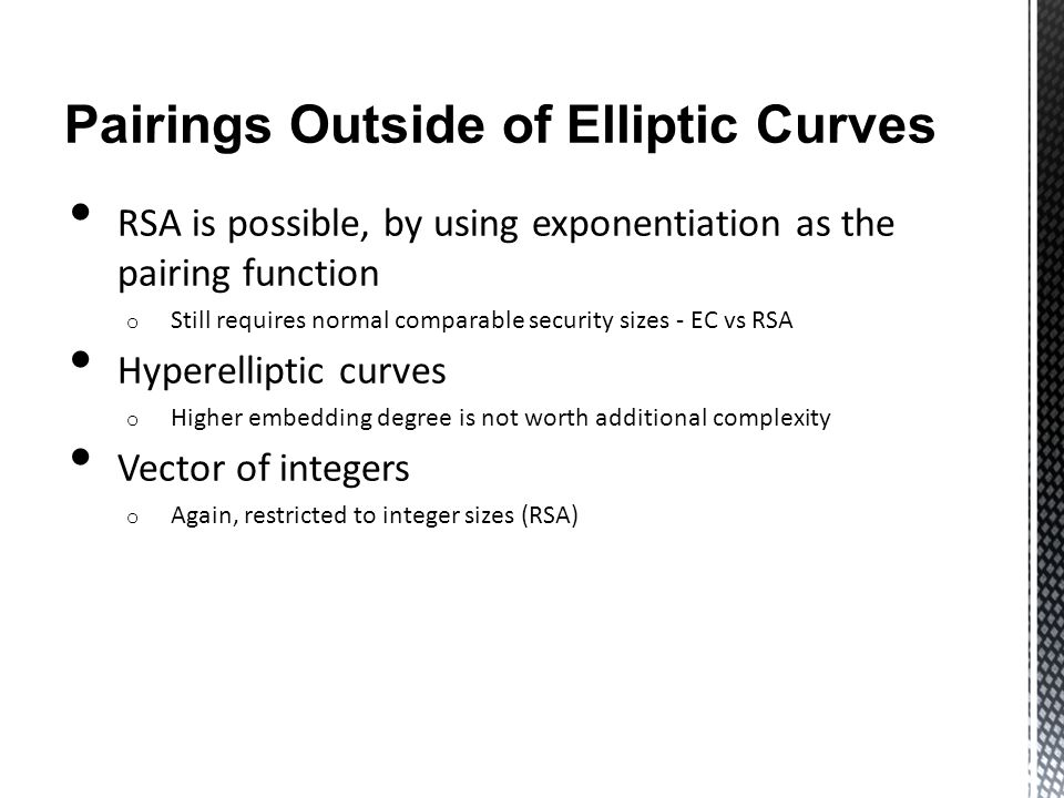 Pairings Outside of Elliptic Curves RSA is possible, by using exponentiation as the pairing function o Still requires normal comparable security sizes - EC vs RSA Hyperelliptic curves o Higher embedding degree is not worth additional complexity Vector of integers o Again, restricted to integer sizes (RSA)