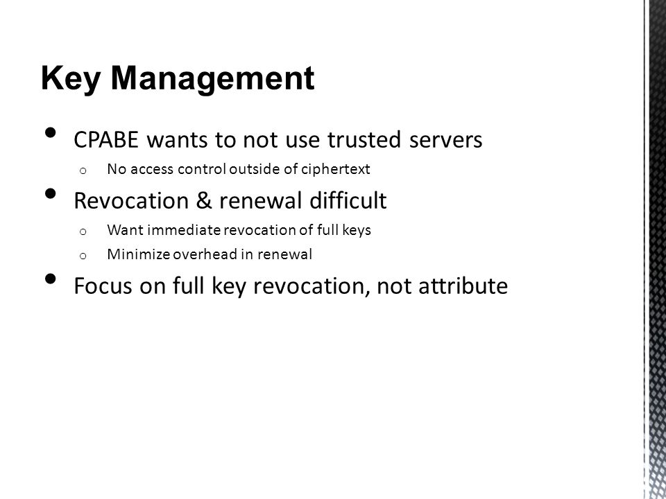 Key Management CPABE wants to not use trusted servers o No access control outside of ciphertext Revocation & renewal difficult o Want immediate revoca