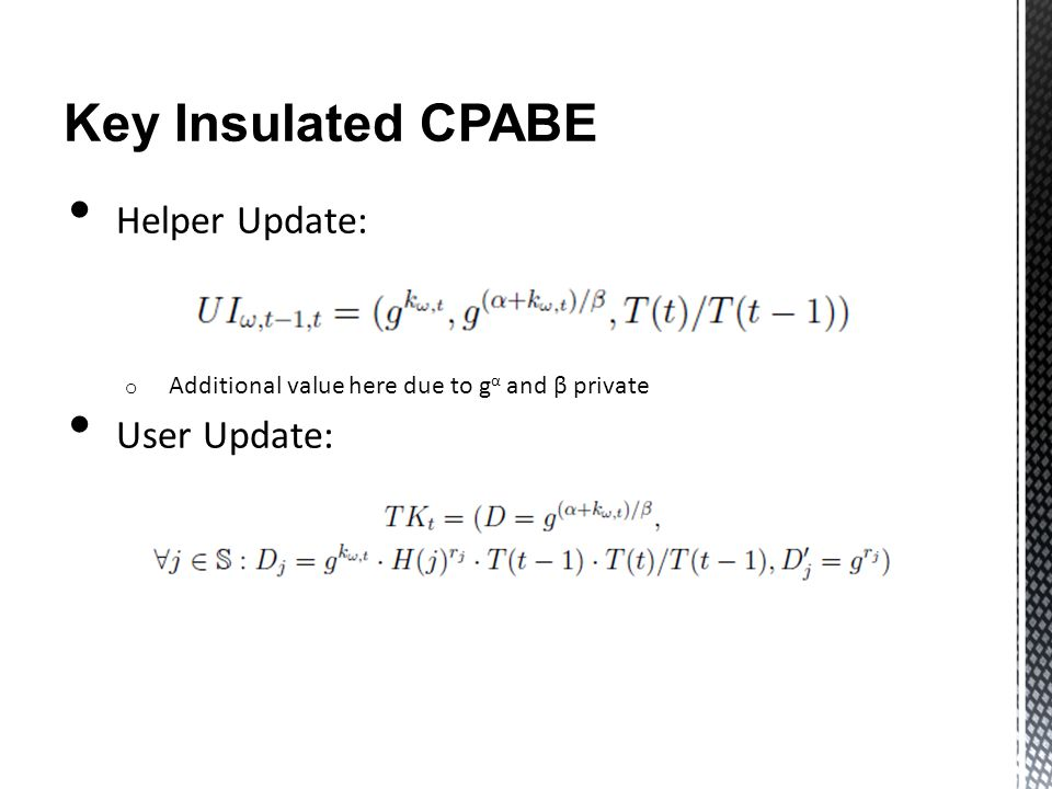 Key Insulated CPABE Helper Update: o Additional value here due to g α and β private User Update: