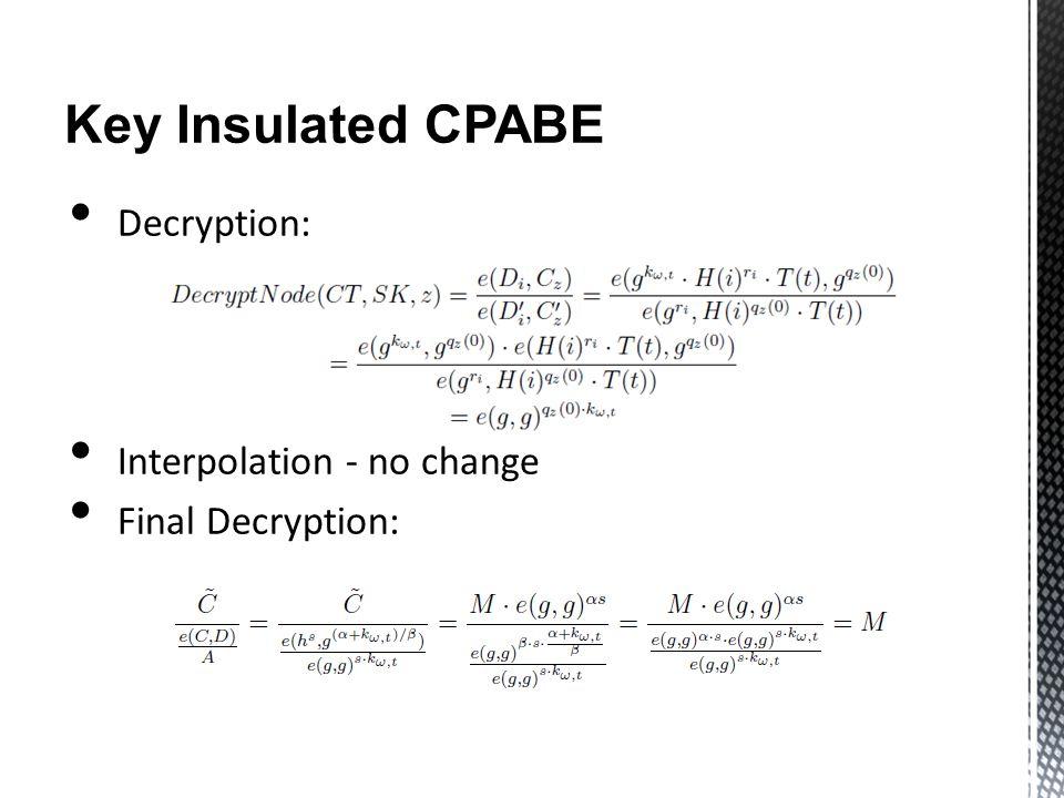 Key Insulated CPABE Decryption: Interpolation - no change Final Decryption:
