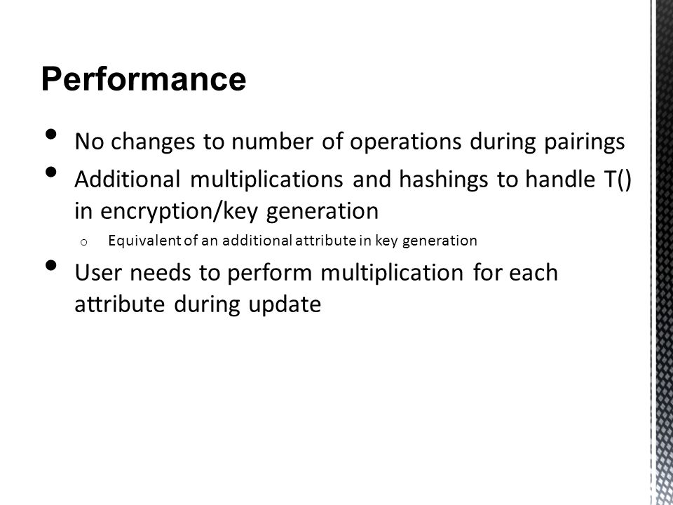 Performance No changes to number of operations during pairings Additional multiplications and hashings to handle T() in encryption/key generation o Equivalent of an additional attribute in key generation User needs to perform multiplication for each attribute during update