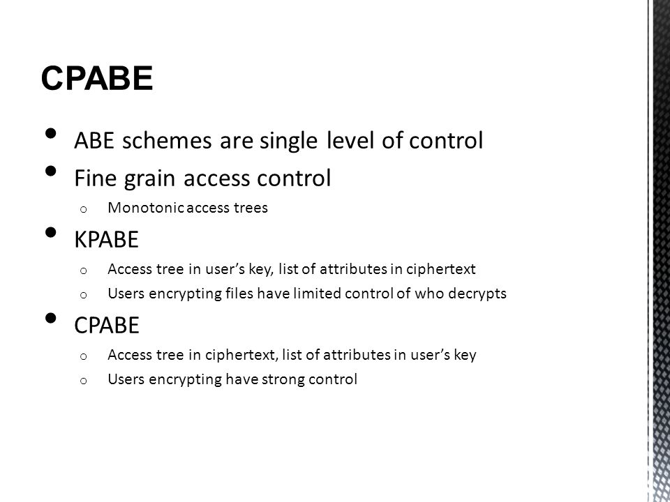 CPABE ABE schemes are single level of control Fine grain access control o Monotonic access trees KPABE o Access tree in user's key, list of attributes
