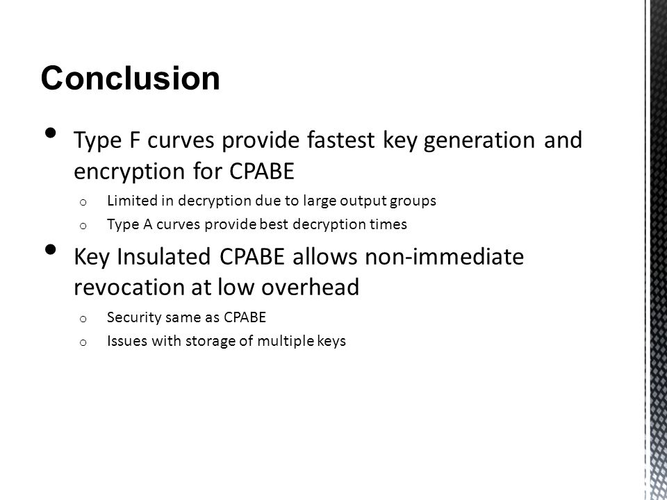 Conclusion Type F curves provide fastest key generation and encryption for CPABE o Limited in decryption due to large output groups o Type A curves pr
