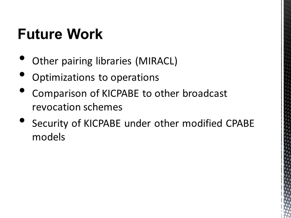 Future Work Other pairing libraries (MIRACL) Optimizations to operations Comparison of KICPABE to other broadcast revocation schemes Security of KICPA