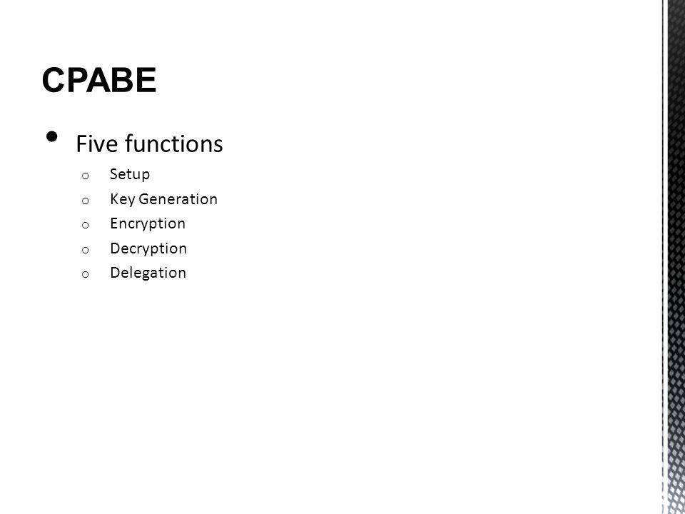 CPABE Five functions o Setup o Key Generation o Encryption o Decryption o Delegation
