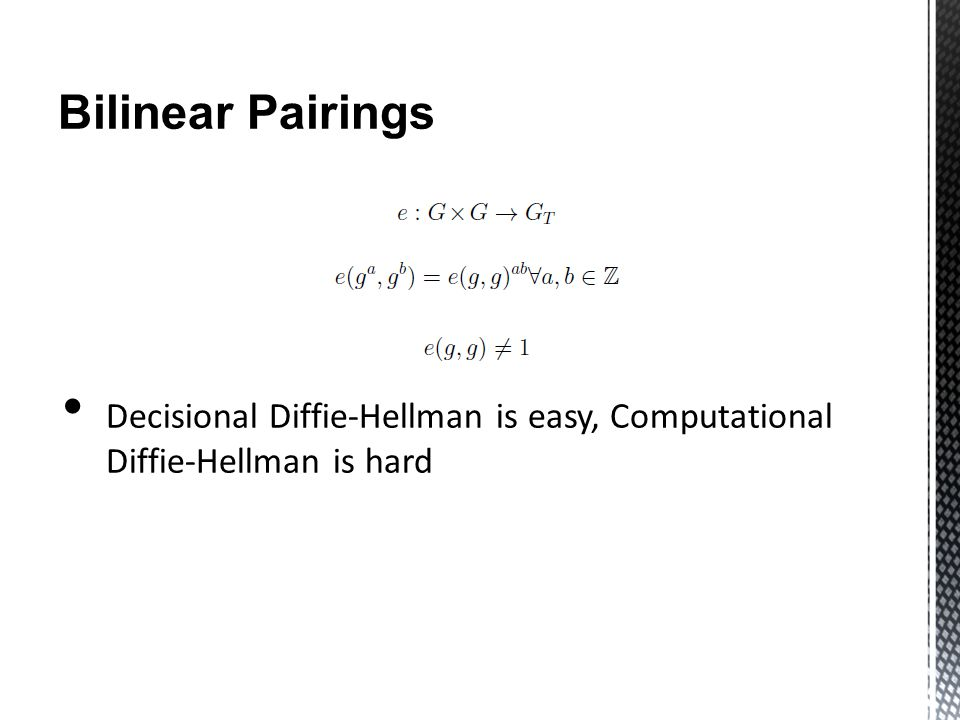 Bilinear Pairings Inputs most commonly elements of a specific elliptic curve o Restricted to r-torsion points of the curve o r * P = O Computed by the Weil or Tate pairing, using Miller's algorithm o Computation of tangent/vertical/lines between one or two points on the curve