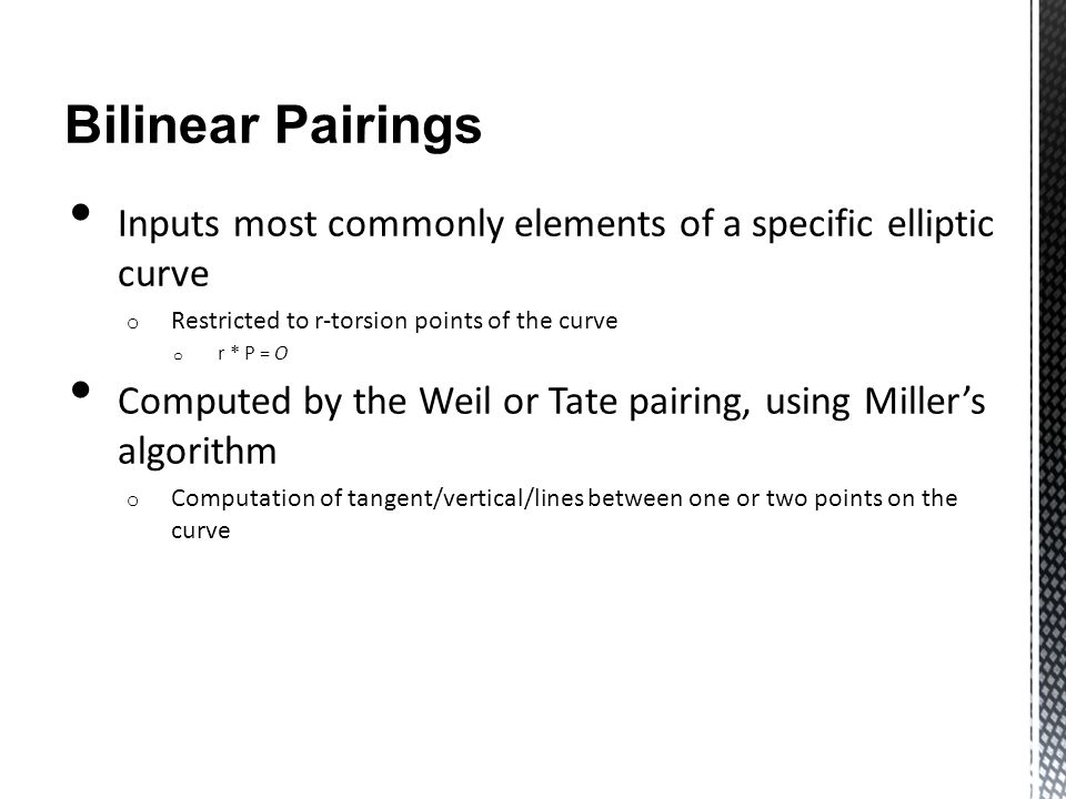 Bilinear Pairings Inputs most commonly elements of a specific elliptic curve o Restricted to r-torsion points of the curve o r * P = O Computed by the