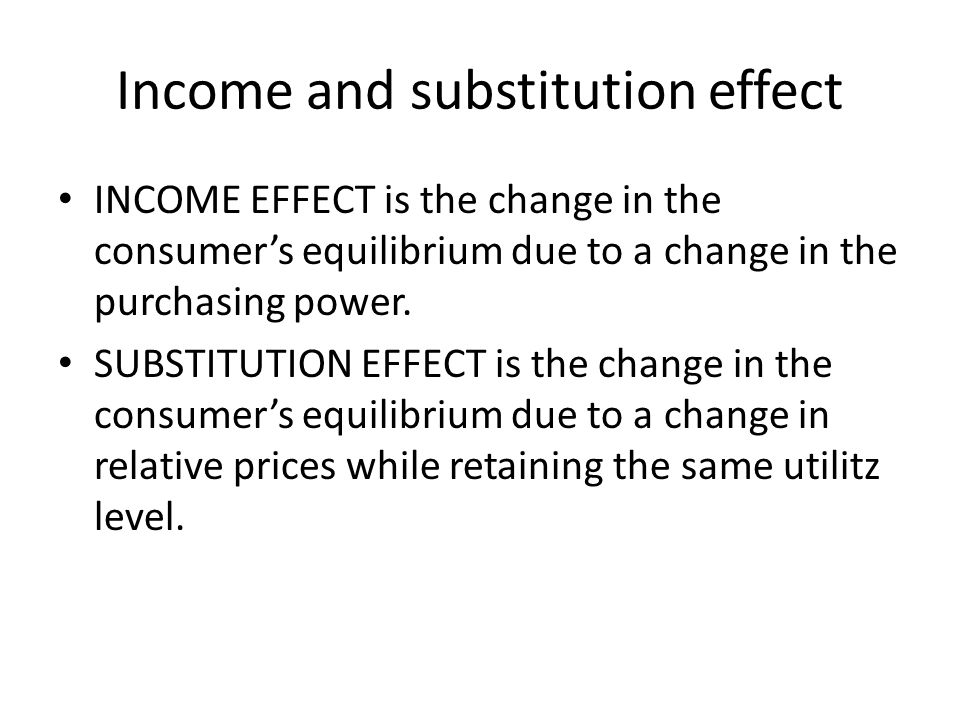 Income and substitution effect INCOME EFFECT is the change in the consumer's equilibrium due to a change in the purchasing power.
