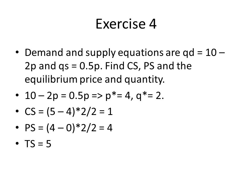 Exercise 4 Demand and supply equations are qd = 10 – 2p and qs = 0.5p.