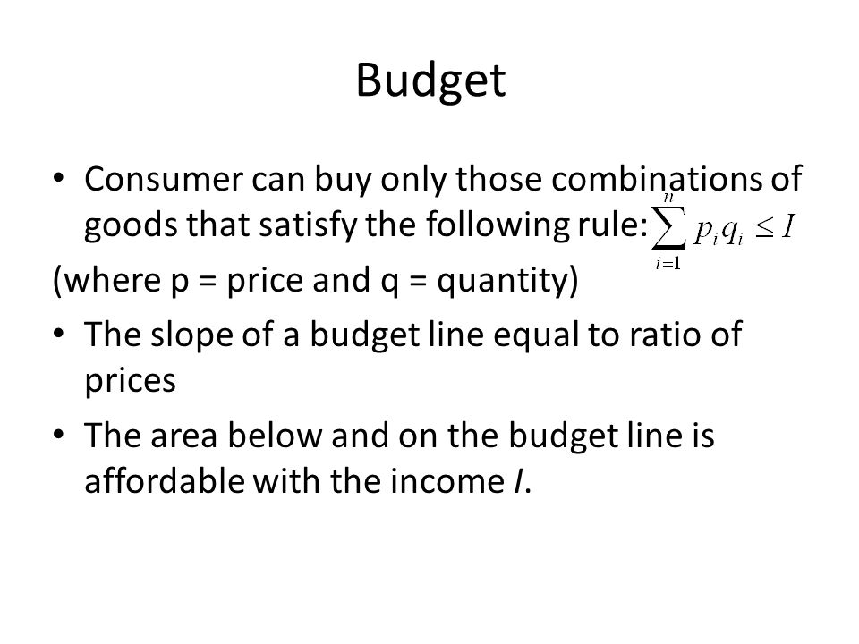 Budget Consumer can buy only those combinations of goods that satisfy the following rule: (where p = price and q = quantity) The slope of a budget line equal to ratio of prices The area below and on the budget line is affordable with the income I.