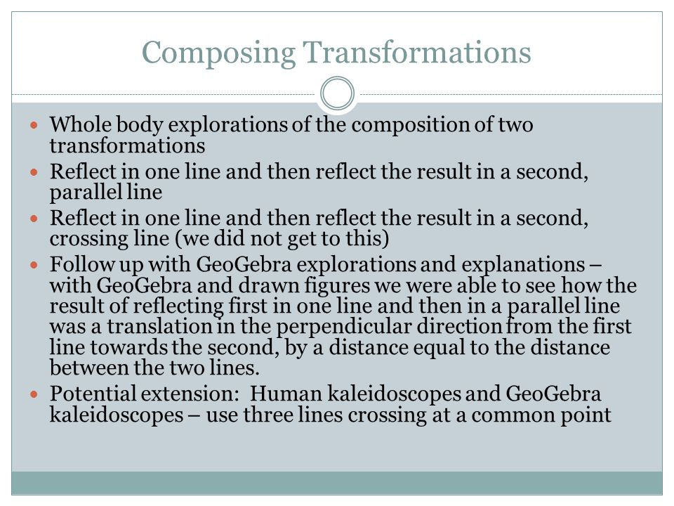 Composing Transformations Whole body explorations of the composition of two transformations Reflect in one line and then reflect the result in a second, parallel line Reflect in one line and then reflect the result in a second, crossing line (we did not get to this) Follow up with GeoGebra explorations and explanations – with GeoGebra and drawn figures we were able to see how the result of reflecting first in one line and then in a parallel line was a translation in the perpendicular direction from the first line towards the second, by a distance equal to the distance between the two lines.