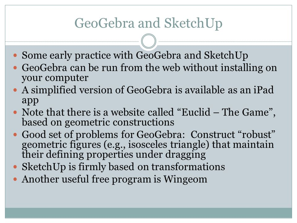 GeoGebra and SketchUp Some early practice with GeoGebra and SketchUp GeoGebra can be run from the web without installing on your computer A simplified version of GeoGebra is available as an iPad app Note that there is a website called Euclid – The Game , based on geometric constructions Good set of problems for GeoGebra: Construct robust geometric figures (e.g., isosceles triangle) that maintain their defining properties under dragging SketchUp is firmly based on transformations Another useful free program is Wingeom