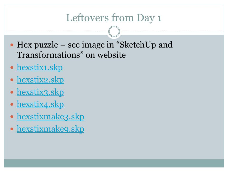 Leftovers from Day 1 Hex puzzle – see image in SketchUp and Transformations on website hexstix1.skp hexstix2.skp hexstix3.skp hexstix4.skp hexstixmake3.skp hexstixmake9.skp