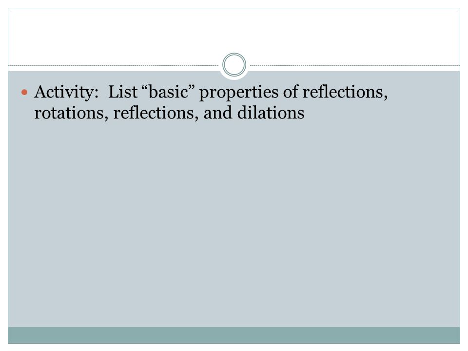 Activity: List basic properties of reflections, rotations, reflections, and dilations
