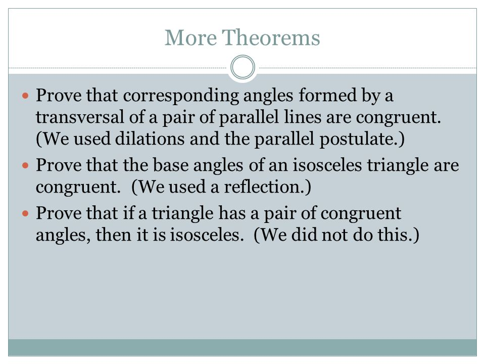 More Theorems Prove that corresponding angles formed by a transversal of a pair of parallel lines are congruent.
