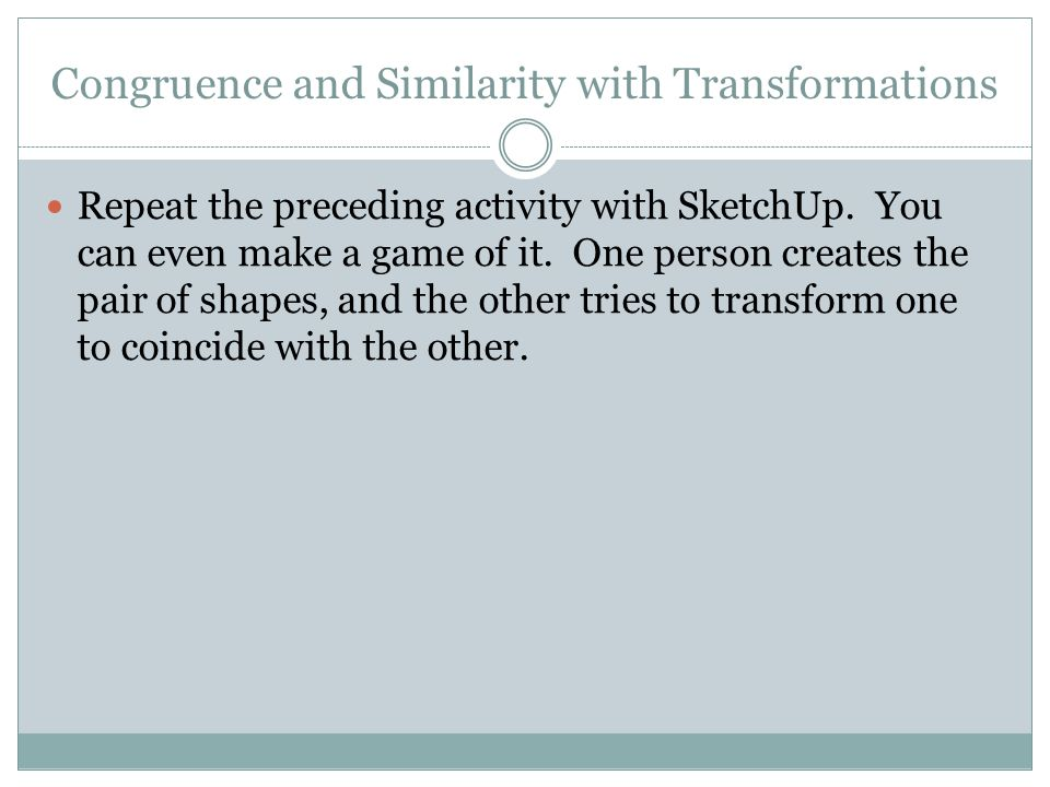Congruence and Similarity with Transformations Repeat the preceding activity with SketchUp.