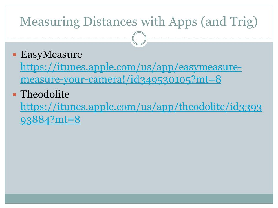 Measuring Distances with Apps (and Trig) EasyMeasure https://itunes.apple.com/us/app/easymeasure- measure-your-camera!/id349530105 mt=8 https://itunes.apple.com/us/app/easymeasure- measure-your-camera!/id349530105 mt=8 Theodolite https://itunes.apple.com/us/app/theodolite/id3393 93884 mt=8 https://itunes.apple.com/us/app/theodolite/id3393 93884 mt=8