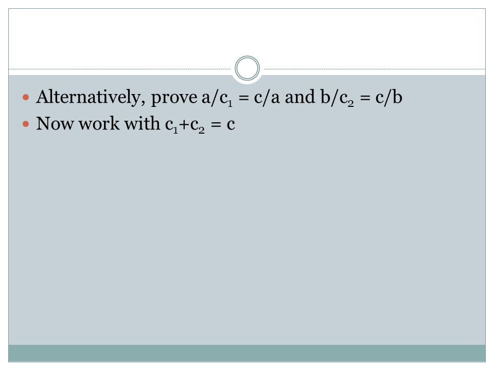 Alternatively, prove a/c 1 = c/a and b/c 2 = c/b Now work with c 1 +c 2 = c