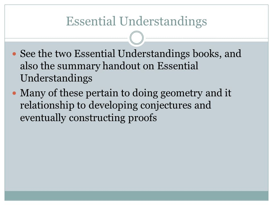Essential Understandings See the two Essential Understandings books, and also the summary handout on Essential Understandings Many of these pertain to doing geometry and it relationship to developing conjectures and eventually constructing proofs