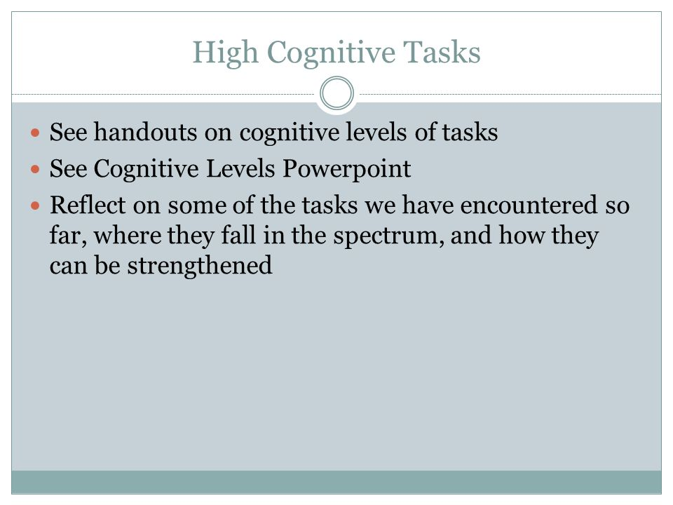 High Cognitive Tasks See handouts on cognitive levels of tasks See Cognitive Levels Powerpoint Reflect on some of the tasks we have encountered so far, where they fall in the spectrum, and how they can be strengthened