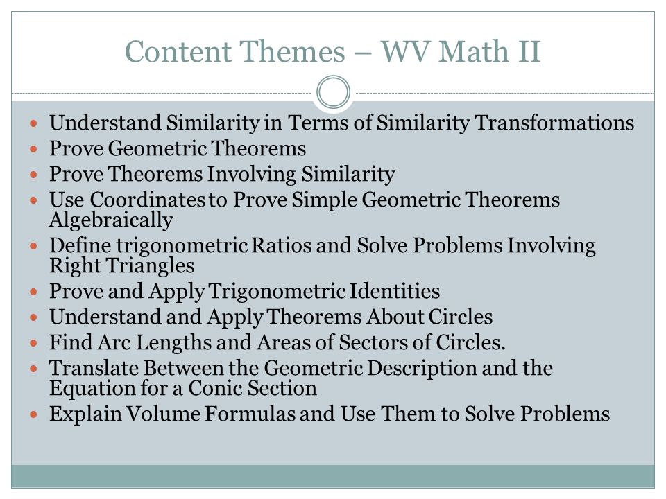 Content Themes – WV Math II Understand Similarity in Terms of Similarity Transformations Prove Geometric Theorems Prove Theorems Involving Similarity Use Coordinates to Prove Simple Geometric Theorems Algebraically Define trigonometric Ratios and Solve Problems Involving Right Triangles Prove and Apply Trigonometric Identities Understand and Apply Theorems About Circles Find Arc Lengths and Areas of Sectors of Circles.