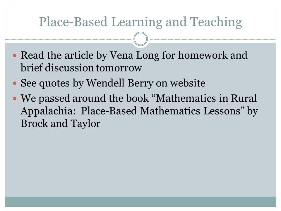 Place-Based Learning and Teaching Read the article by Vena Long for homework and brief discussion tomorrow See quotes by Wendell Berry on website We passed around the book Mathematics in Rural Appalachia: Place-Based Mathematics Lessons by Brock and Taylor