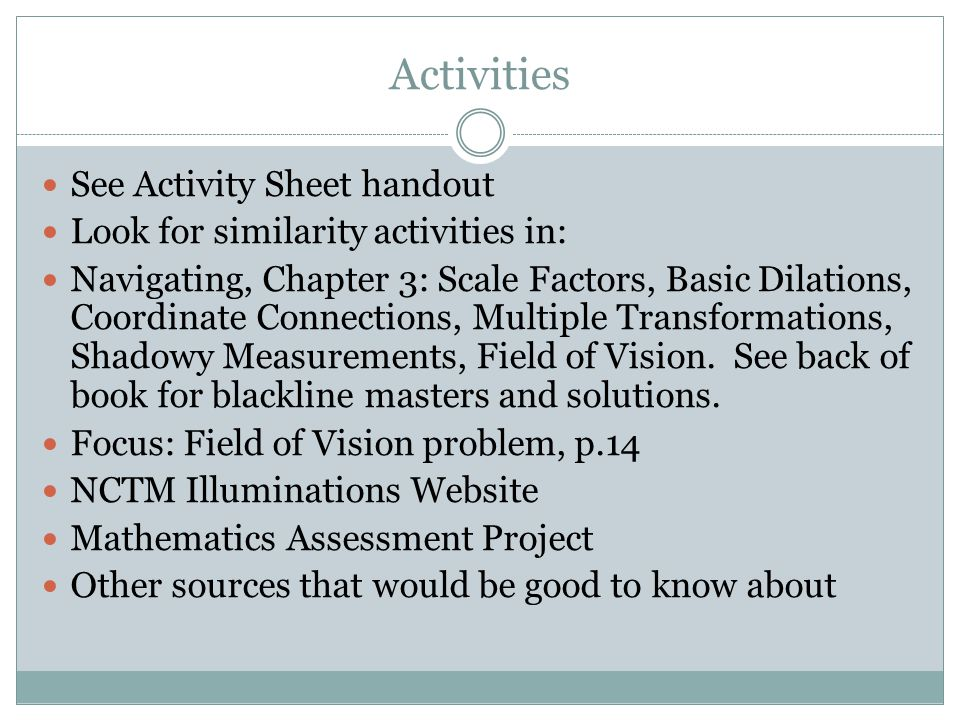 Activities See Activity Sheet handout Look for similarity activities in: Navigating, Chapter 3: Scale Factors, Basic Dilations, Coordinate Connections, Multiple Transformations, Shadowy Measurements, Field of Vision.