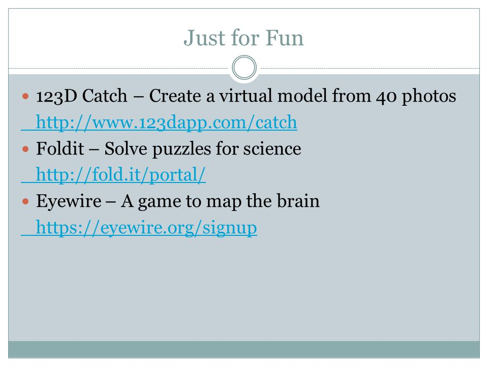Just for Fun 123D Catch – Create a virtual model from 40 photos http://www.123dapp.com/catch Foldit – Solve puzzles for science http://fold.it/portal/ Eyewire – A game to map the brain https://eyewire.org/signup